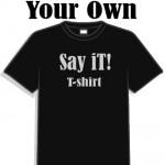 Custom Say it t-shirt